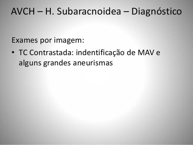 Exames por imagem: • TC Contrastada: indentificação de MAV e alguns grandes aneurismas AVCH – H. Subaracnoidea – Diagnósti...