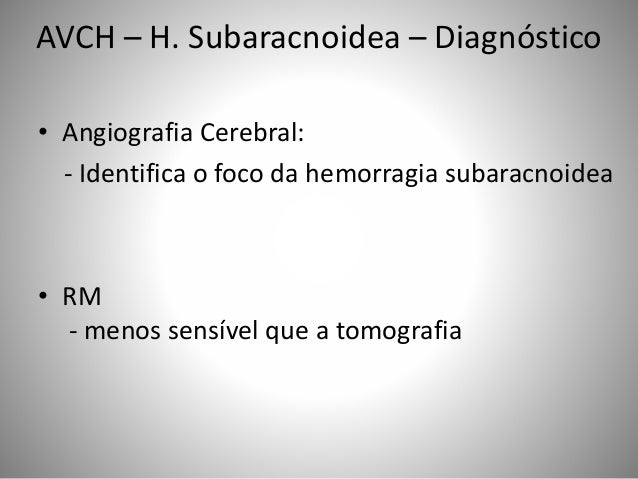 • Angiografia Cerebral: - Identifica o foco da hemorragia subaracnoidea • RM - menos sensível que a tomografia AVCH – H. S...