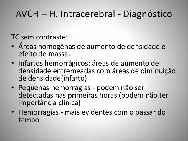 AVCH – H. Intracerebral - Diagnóstico TC sem contraste: • Áreas homogênas de aumento de densidade e efeito de massa. • Inf...