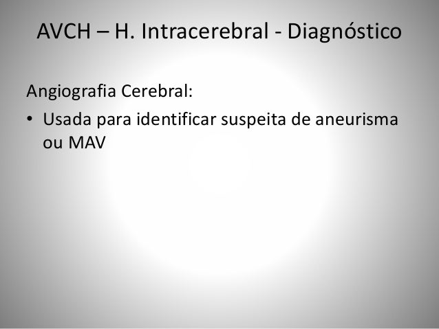 Angiografia Cerebral: • Usada para identificar suspeita de aneurisma ou MAV AVCH – H. Intracerebral - Diagnóstico