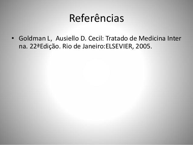 Referências • Goldman L, Ausiello D. Cecil: Tratado de Medicina Inter na. 22ªEdição. Rio de Janeiro:ELSEVIER, 2005.