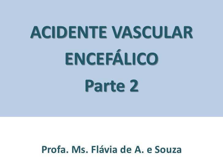 ACIDENTE VASCULAR    ENCEFÁLICO      Parte 2 Profa. Ms. Flávia de A. e Souza