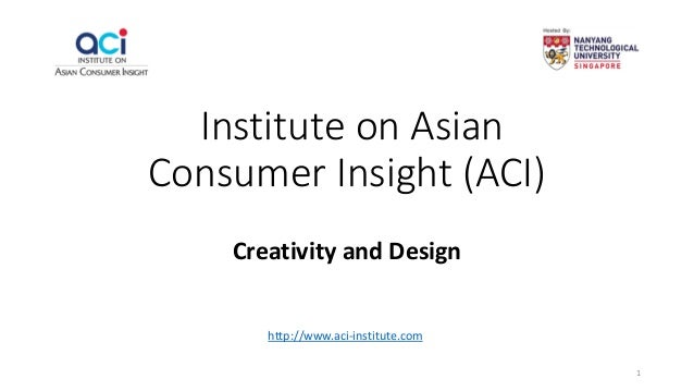 Institute on Asian Consumer Insight (ACI) Creativity and Design http://www.aci-institute.com 1