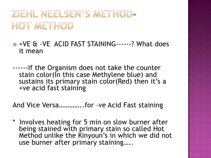 acid fast staining essay The ziehl-neelsen stain (zn stain), also called the hot method of afb staining, is a type of differential bacteriological stain used to identify acid-fast organisms, mainly mycobacteria acid fast organisms are those which are capable of retaining the primary stain when treated with an acid ( fast=holding capacity .