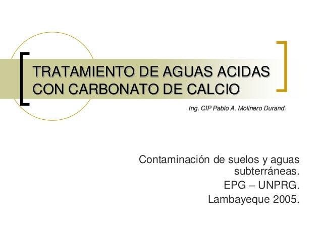 TRATAMIENTO DE AGUAS ACIDAS CON CARBONATO DE CALCIO Ing. CIP Pablo A. Molinero Durand.  Contaminación de suelos y aguas su...