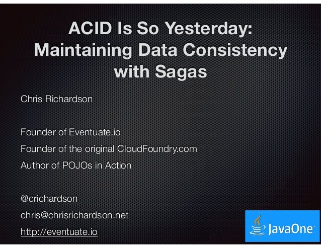 @crichardson ACID Is So Yesterday: Maintaining Data Consistency with Sagas Chris Richardson Founder of Eventuate.io Founde...
