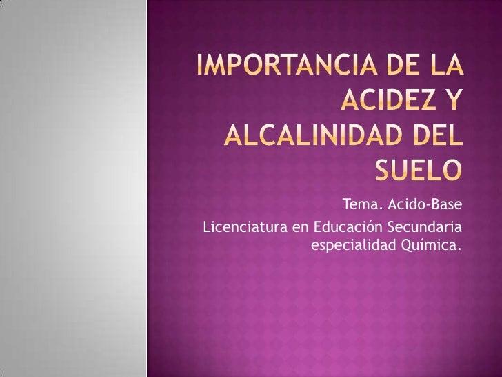 Importancia de la acidez y Alcalinidad del suelo<br />Tema. Acido-Base<br />Licenciatura en Educación Secundaria especiali...