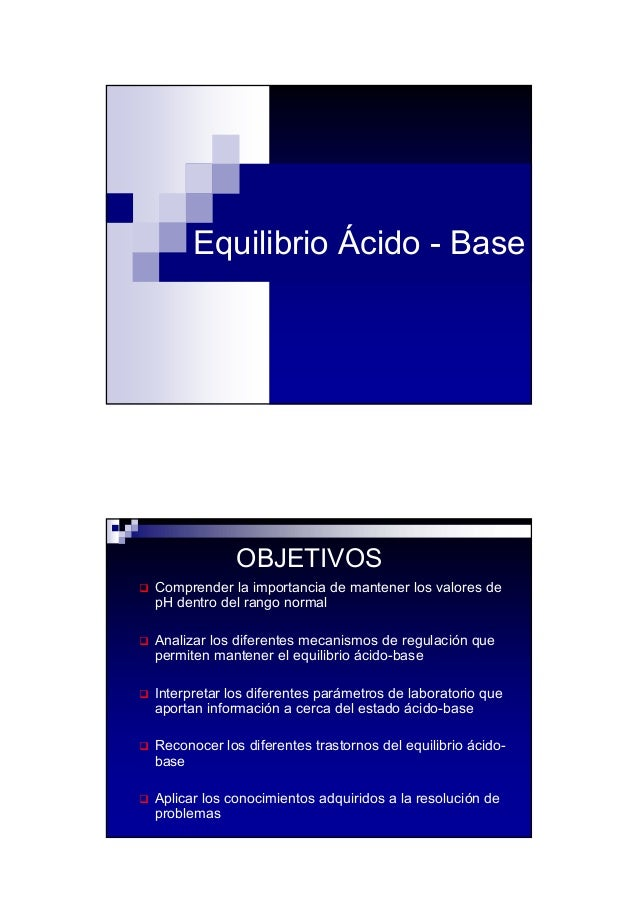 1 Equilibrio Ácido - Base OBJETIVOS Comprender la importancia de mantener los valores de pH dentro del rango normal Analiz...