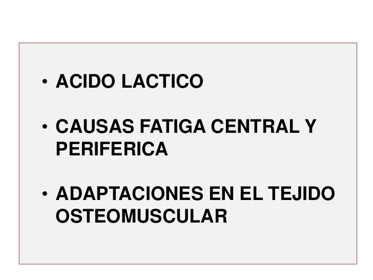 • ACIDO LACTICO• CAUSAS FATIGA CENTRAL Y  PERIFERICA• ADAPTACIONES EN EL TEJIDO  OSTEOMUSCULAR