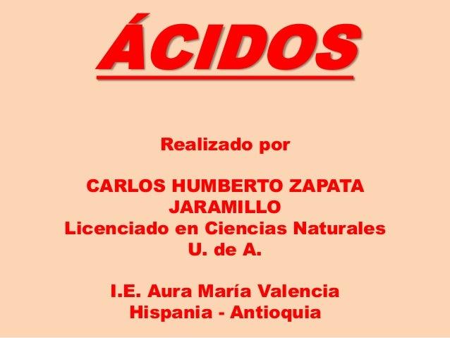 ÁCIDOS Realizado por CARLOS HUMBERTO ZAPATA JARAMILLO Licenciado en Ciencias Naturales U. de A. I.E. Aura María Valencia H...
