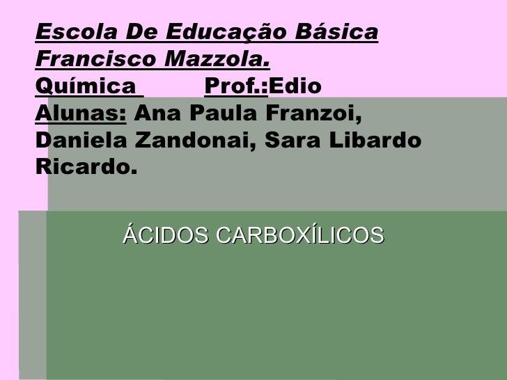 Escola De Educação Básica Francisco Mazzola. Química  Prof.: Edio  Alunas:  Ana Paula Franzoi, Daniela Zandonai, Sara Liba...