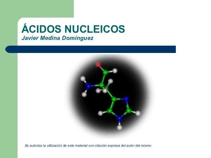 ÁCIDOS NUCLEICOS Javier Medina Domínguez <ul><li>Se autoriza la utilización de este material con citación expresa del auto...