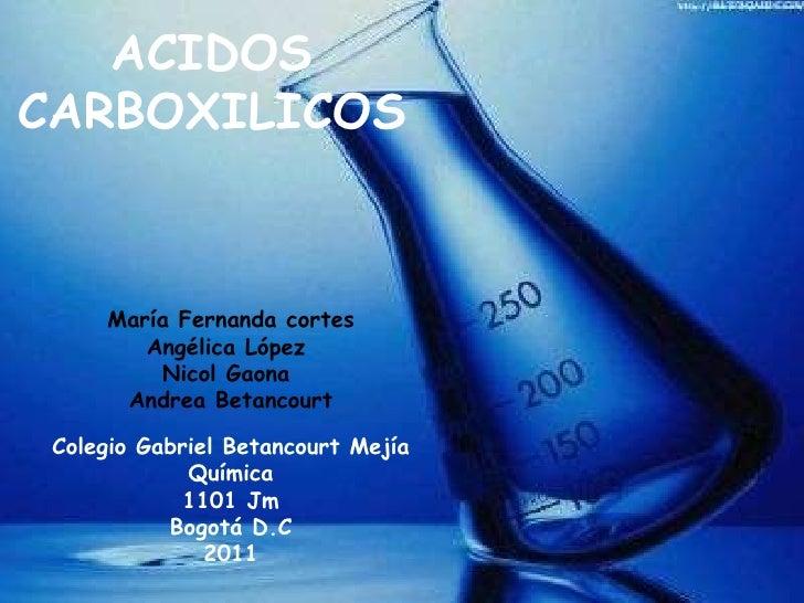 ACIDOS CARBOXILICOS María Fernanda cortes Angélica López  Nicol Gaona  Andrea Betancourt Colegio Gabriel Betancourt Mejía ...