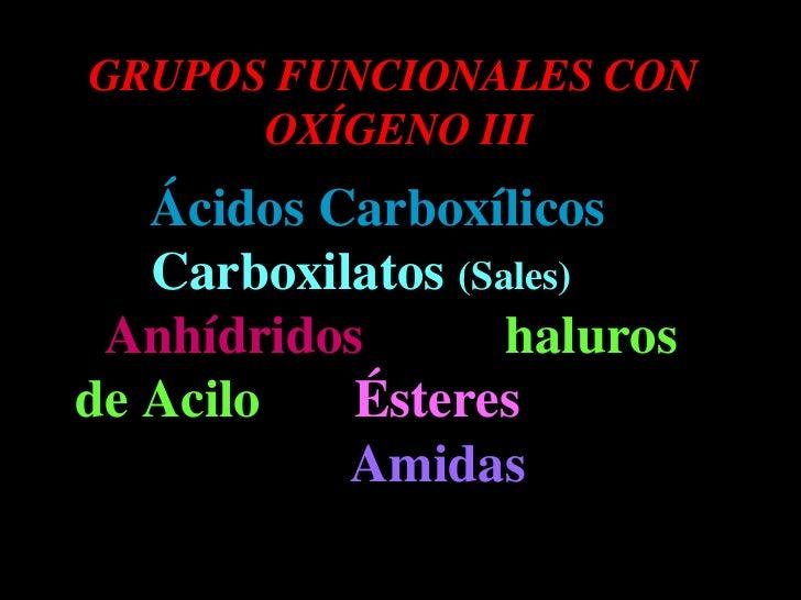 GRUPOS FUNCIONALES CON  OXÍGENO III Ácidos Carboxílicos  Carboxilatos  (Sales)   Anhídridos   haluros de Acilo   Ésteres  ...