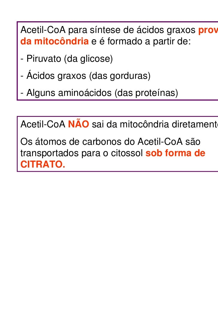 Acetil-CoA para síntese de ácidos graxos provémda mitocôndria e é formado a partir de:- Piruvato (da glicose)- Ácidos grax...