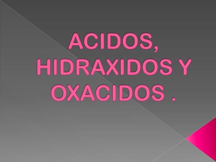 ACIDOS, HIDRAXIDOS Y OXACIDOS .<br />