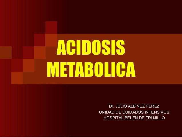 ACIDOSIS METABOLICA Dr. JULIO ALBINEZ PEREZ UNIDAD DE CUIDADOS INTENSIVOS HOSPITAL BELEN DE TRUJILLO