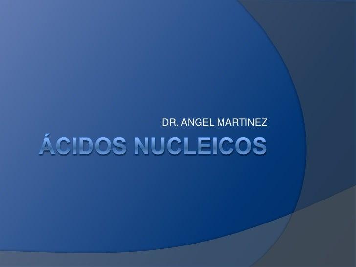 Ácidos nucleicos<br />DR. ANGEL MARTINEZ<br />