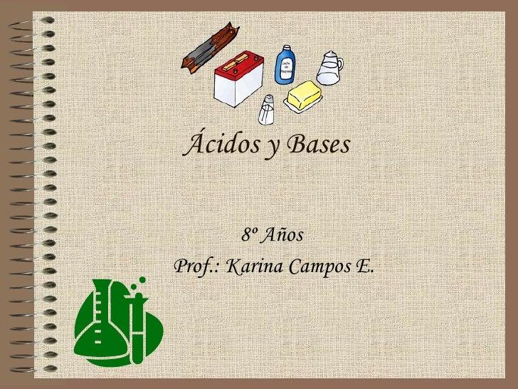 Ácidos y Bases 8º Años  Prof.: Karina Campos E.