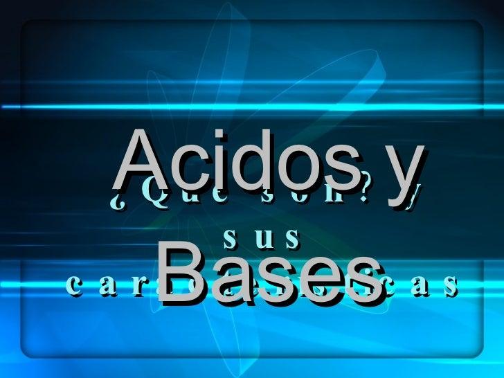 ¿Que son? y sus características Acidos   y   Bases