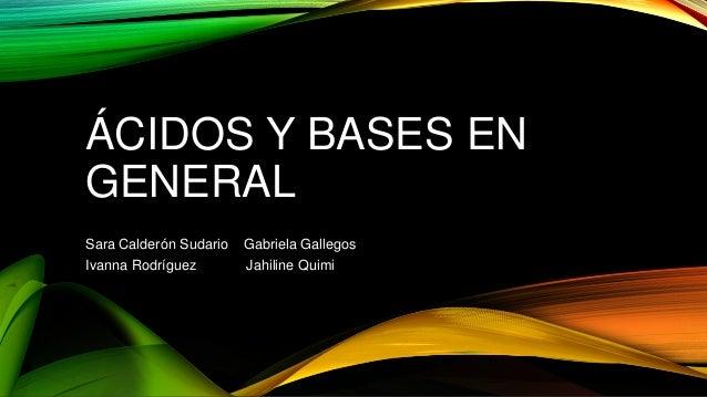 ÁCIDOS Y BASES EN GENERAL Sara Calderón Sudario Gabriela Gallegos Ivanna Rodríguez Jahiline Quimi