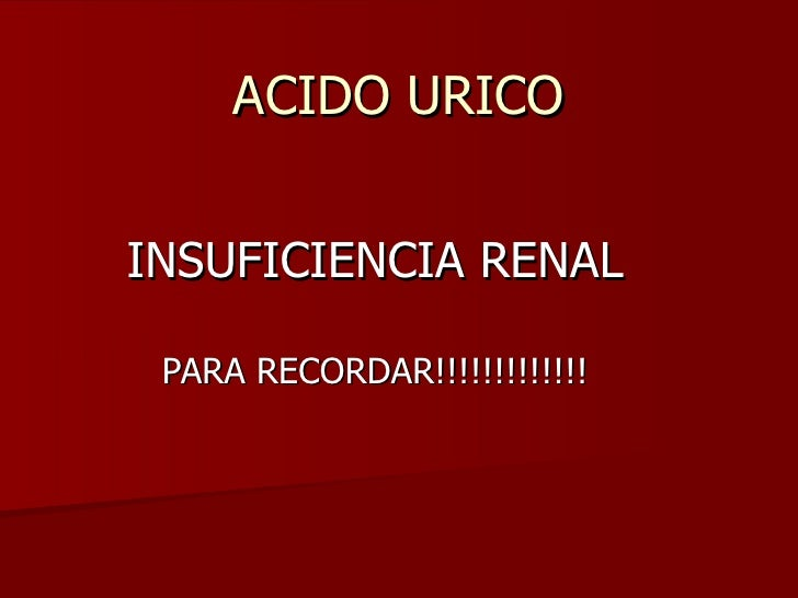 ACIDO URICOINSUFICIENCIA RENAL PARA RECORDAR!!!!!!!!!!!!!