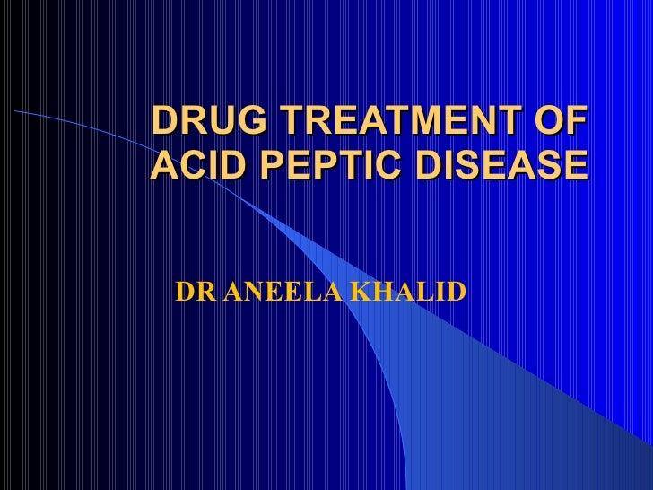 DRUG TREATMENT OF ACID PEPTIC DISEASE DR ANEELA KHALID