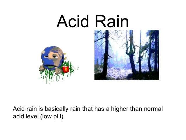 Acid Rain Acid rain is basically rain that has a higher than normal acid level (low pH).