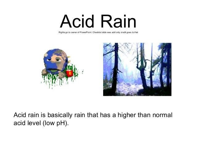 Acid Rain Rights go to owner of PowerPoint. Checklist slide was add only credit goes to that  Acid rain is basically rain ...