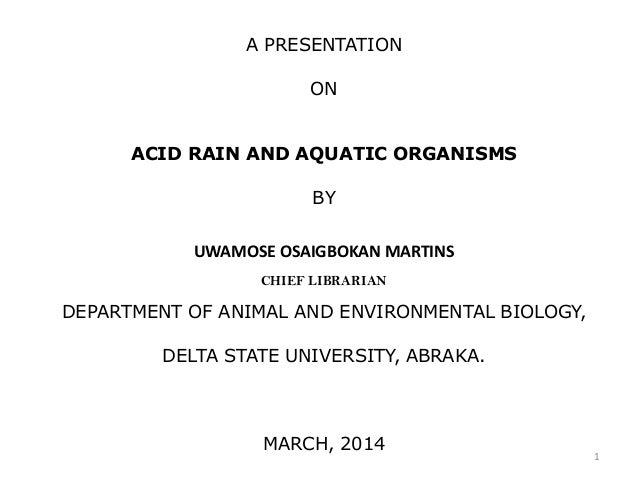 A PRESENTATION ON ACID RAIN AND AQUATIC ORGANISMS BY UWAMOSE OSAIGBOKAN MARTINS CHIEF LIBRARIAN DEPARTMENT OF ANIMAL AND E...