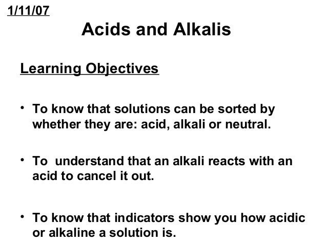 1/11/07  Acids and Alkalis  Learning Objectives  • To know that solutions can be sorted by  whether they are: acid, alkali...