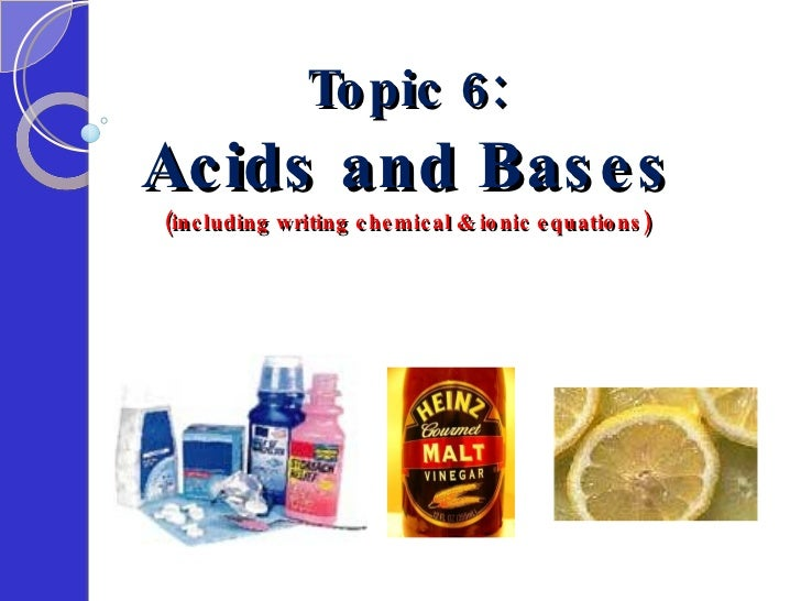 Topic 6: Acids and Bases (including writing chemical & ionic equations)