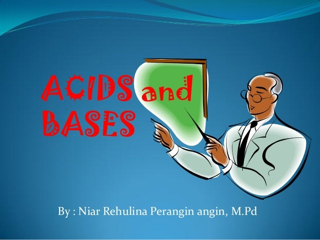 ACIDS and BASES By : Niar Rehulina Perangin angin, M.Pd