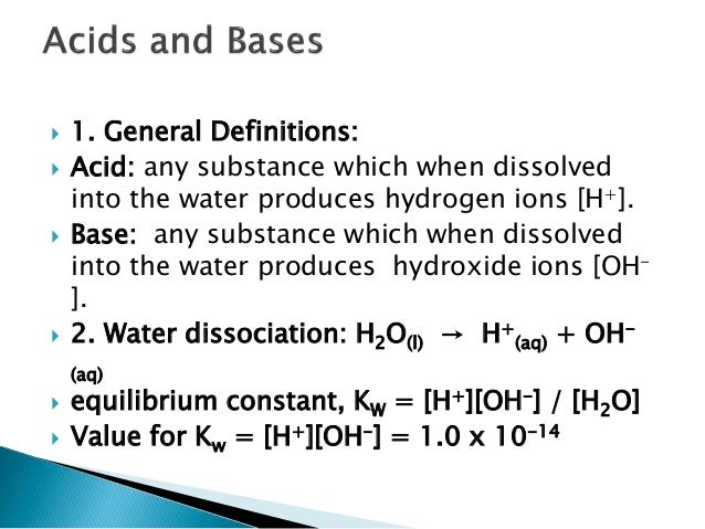  1. General Definitions:  Acid: any substance which when dissolved into the water produces hydrogen ions [H+].  Base: a...