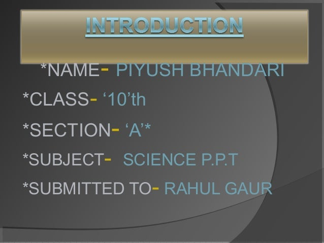 *NAME- PIYUSH BHANDARI *CLASS- '10'th *SECTION- 'A'* *SUBJECT- SCIENCE P.P.T *SUBMITTED TO- RAHUL GAUR