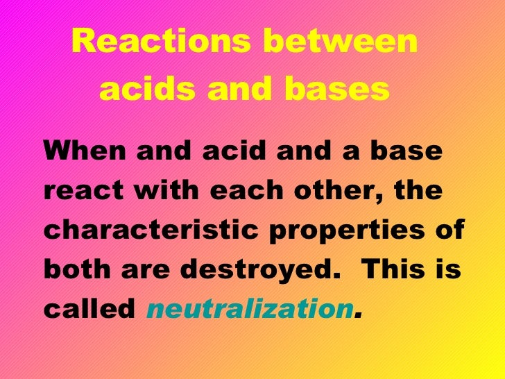 reactions of acids In all the theories, the products of an acid-base reaction are related to the initial reactants of the reaction for example, in the brønsted-lowry theory, this relationship is the difference of a proton between a reactant and product.