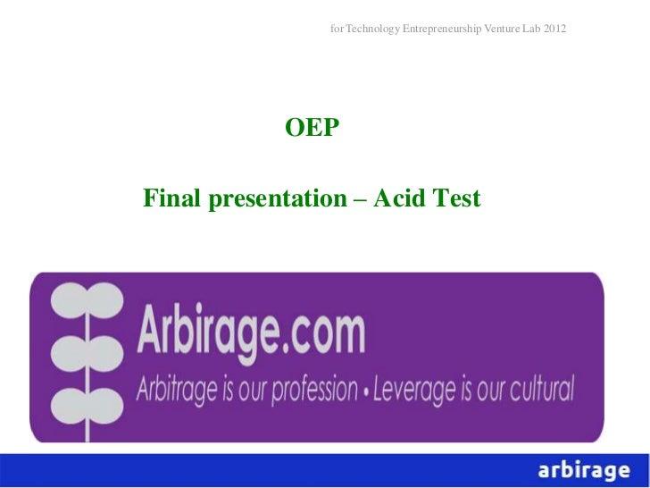 for Technology Entrepreneurship Venture Lab 2012            OEPFinal presentation – Acid Test