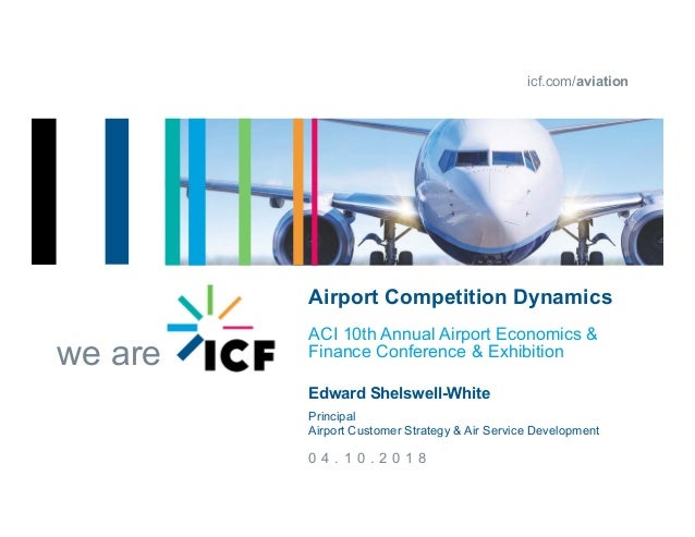 icf.com/aviation we are 0 4 . 1 0 . 2 0 1 8 Airport Competition Dynamics ACI 10th Annual Airport Economics & Finance Confe...