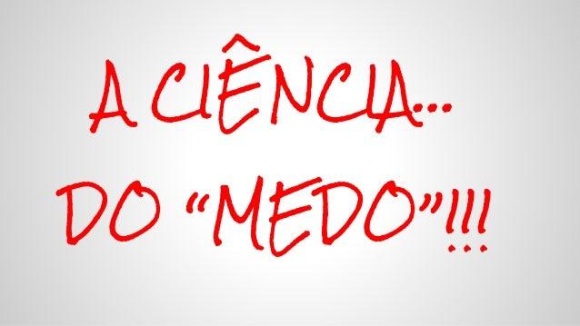 """A CIÊNCIA… DO """"MEDO""""!!!"""