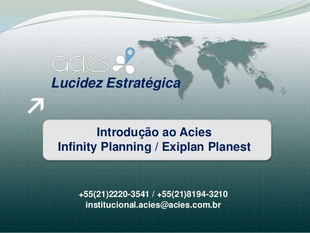 Lucidez Estratégica         Introdução ao Acies Infinity Planning / Exiplan Planest    +55(21)2220-3541 / +55(21)8194-3210...
