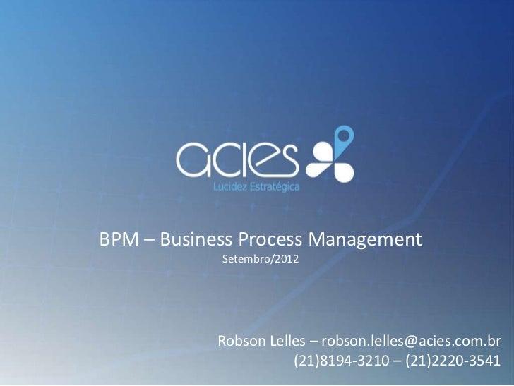 BPM – Business Process Management            Setembro/2012            Robson Lelles – robson.lelles@acies.com.br          ...