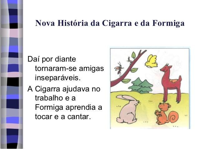 Nova História da Cigarra e da FormigaDaí por diante  tornaram-se amigas  inseparáveis.A Cigarra ajudava no  trabalho e a  ...