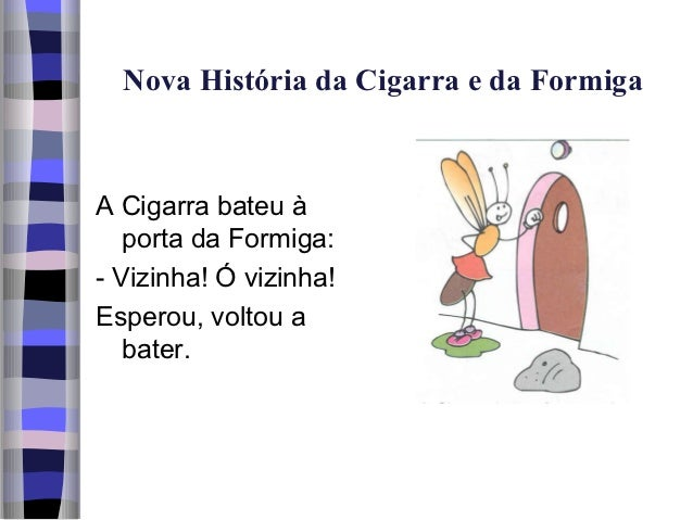 Nova História da Cigarra e da FormigaA Cigarra bateu à   porta da Formiga:- Vizinha! Ó vizinha!Esperou, voltou a   bater.