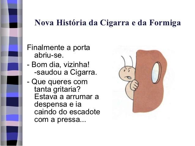 Nova História da Cigarra e da FormigaFinalmente a porta   abriu-se.- Bom dia, vizinha!   -saudou a Cigarra.- Que queres co...