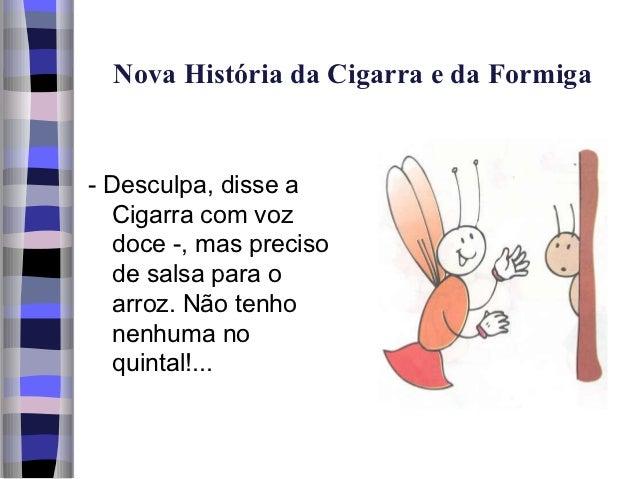Nova História da Cigarra e da Formiga- Desculpa, disse a  Cigarra com voz  doce -, mas preciso  de salsa para o  arroz. Nã...
