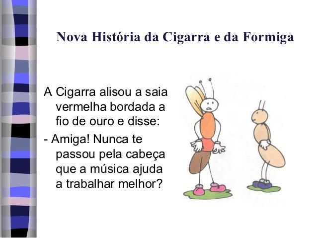 Nova História da Cigarra e da FormigaA Cigarra alisou a saia   vermelha bordada a   fio de ouro e disse:- Amiga! Nunca te ...