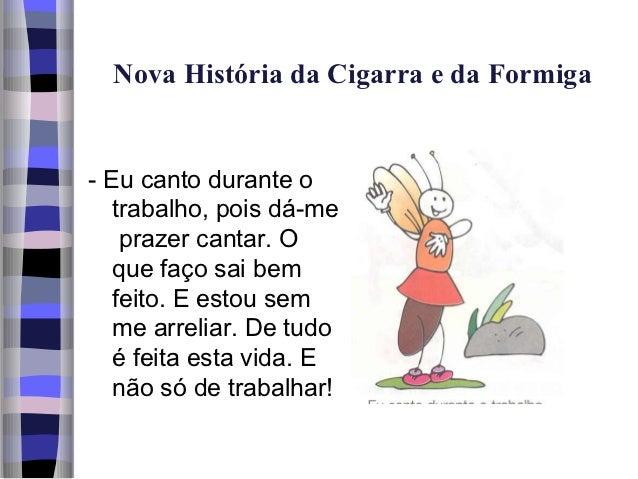Nova História da Cigarra e da Formiga- Eu canto durante o   trabalho, pois dá-me    prazer cantar. O   que faço sai bem   ...