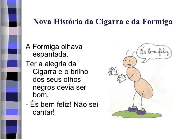 Nova História da Cigarra e da FormigaA Formiga olhava   espantada.Ter a alegria da   Cigarra e o brilho   dos seus olhos  ...