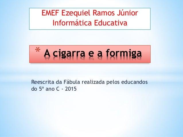 Reescrita da Fábula realizada pelos educandos do 5º ano C - 2015 * A cigarra e a formiga EMEF Ezequiel Ramos Júnior Inform...