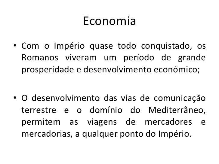 Economia <ul><li>Com o Império quase todo conquistado, os Romanos viveram um período de grande prosperidade e desenvolvime...